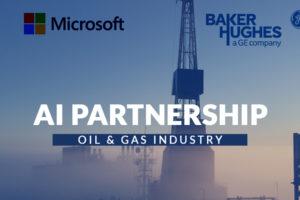 Microsoft, Baker Hughes Declares AI Partnership for Oil & Gas Industry