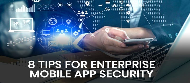 8 Tips For Enterprise Mobile App Security That You Have To Consider