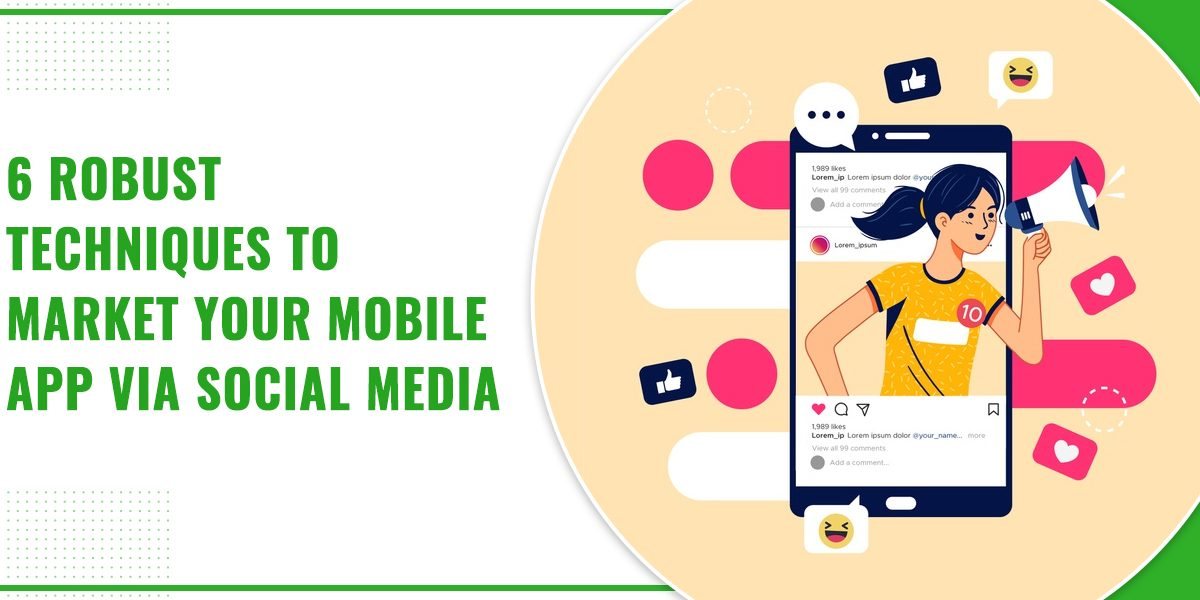 6 Robust Techniques To Market Your Mobile App via Social Media
